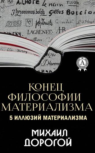Михаил Дорогой, Конец философии материализма. 5иллюзий материализма
