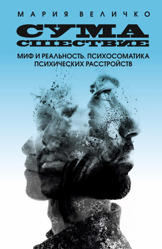Мария Величко, Сумасшествие. Миф и реальность. Психосоматика психических расстройств