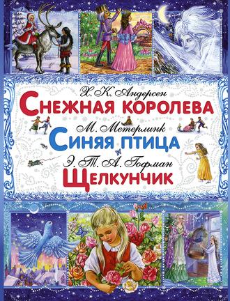 Ганс Андерсен, Эрнст Гофман, Снежная королева. Синяя птица. Щелкунчик и Мышиный Король