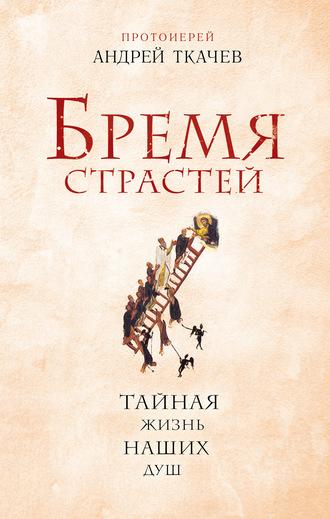 Андрей Ткачев, Бремя страстей. Тайная жизнь наших душ