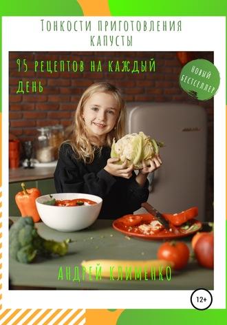 Андрей Клименко, Тонкости приготовления капусты: 95 рецептов на каждый день!