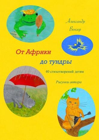 Александр Венгер, ОтАфрики дотундры. 40стихотворений детям. Рисунки автора