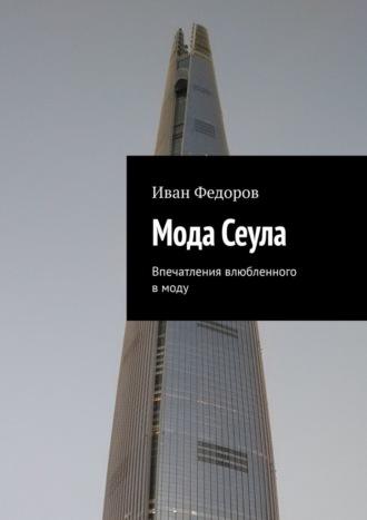 Иван Федоров, МодаСеула. Впечатления влюбленного в моду