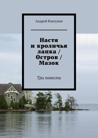 Андрей Кокоулин, Настя икроличья лапка / Остров / Мазок. Три повести