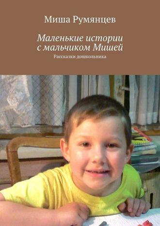 Миша Румянцев, Маленькие истории смальчиком Мишей. Рассказки дошкольника