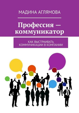 Мадина Аглямова, Профессия– коммуникатор. Как выстраивать коммуникации вкомпании