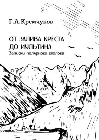 Г. Кремчуков, Отзалива Креста доИультина. Записки полярного геолога