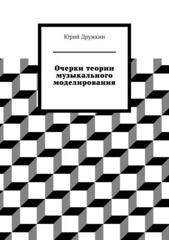 Юрий Дружкин, Очерки теории музыкального моделирования