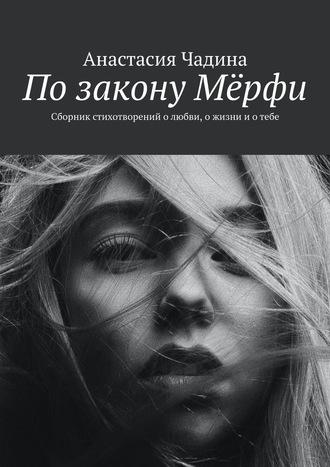 Анастасия Чадина, ПозаконуМёрфи. Сборник стихотворений олюбви, ожизни иотебе
