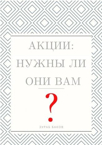 Зураб Баков, Акции: Нужныли ониВам?