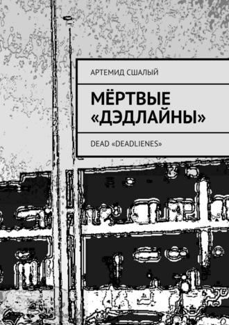 Артемид Сшалый, Мёртвые «дэдлайны». Dead «Deadlienes»
