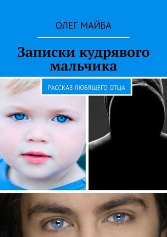 Олег Майба, Записки кудрявого мальчика. Рассказ любящего отца