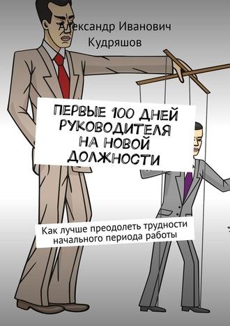 Александр Кудряшов, Первые 100дней руководителя нановой должности. Как руководителю лучше преодолеть трудности начального периода работы