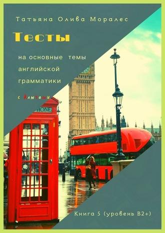 Татьяна Олива Моралес, Тесты наосновные темы английской грамматики сключами. Книга 5(уровеньВ2+)