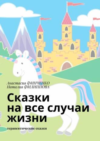 Наталия Филиппова, Анастасия Финченко, Сказки навсе случаи жизни. Терапевтические сказки