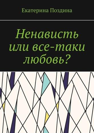 Екатерина Поздина, Ненависть или все-таки любовь?