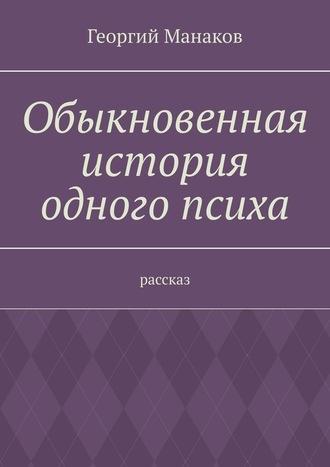 Георгий Манаков, Обыкновенная история одного психа. Рассказ