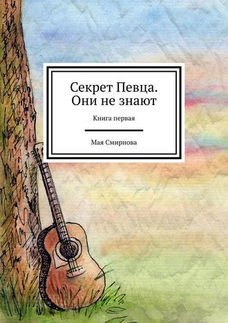 Мая Смирнова, Секрет Певца. Они не знают. Книга первая