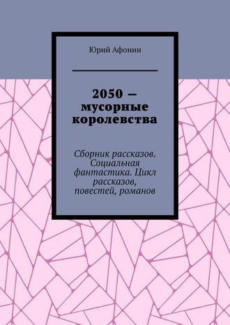 Юрий Афонин, 2050– мусорные королевства. Сборникрассказов. Социальная фантастика. Цикл рассказов, повестей, романов