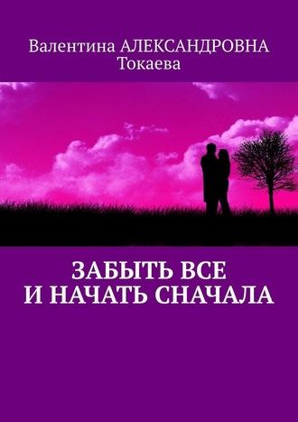 Валентина Токаева, Забыть все иначать сначала