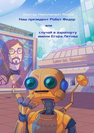 Виктор Яиков, Наш президент Робот Федор, или Случай ваэропорту имени Егора Летова