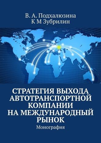 В. Подхалюзина, К Зубрилин, Стратегия выхода автотранспортной компании намеждународный рынок. Монография