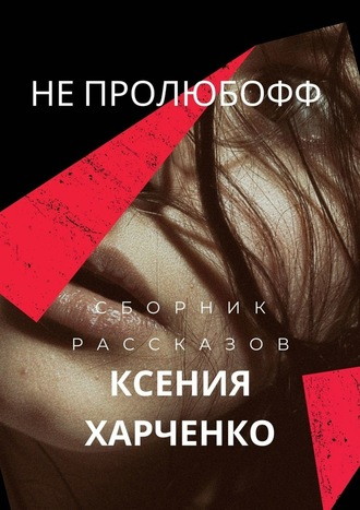 Ксения Харченко, НЕПРОЛЮБОФФ