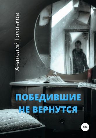АНАТОЛИЙ ГОЛОВКОВ, Победившие не вернутся