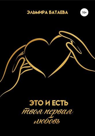 Эльмира Батаева, Это и есть твоя первая любовь