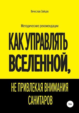 Вячеслав Зайцев, Как управлять Вселенной, не привлекая внимания санитаров