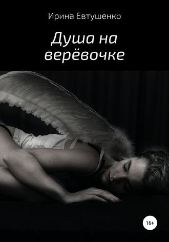 Ирина Евтушенко, Душа на верёвочке