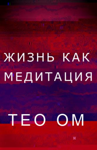 Тео Ом, Жизнь как медитация