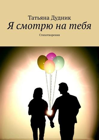 Татьяна Дудник, Я смотрю натебя. Стихотворения