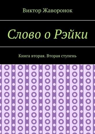 Виктор Жаворонок, Слово оРэйки. Книга вторая. Вторая ступень