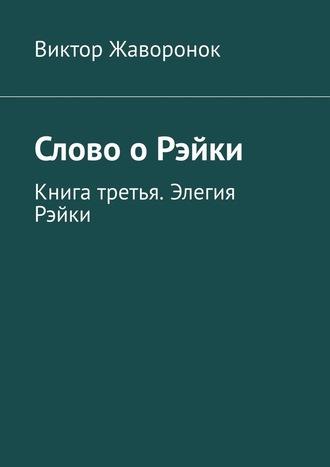 Виктор Жаворонок, Слово оРэйки. Книга третья. Элегия Рэйки