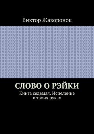 Виктор Жаворонок, Слово оРэйки. Книга седьмая. Исцеление в твоих руках