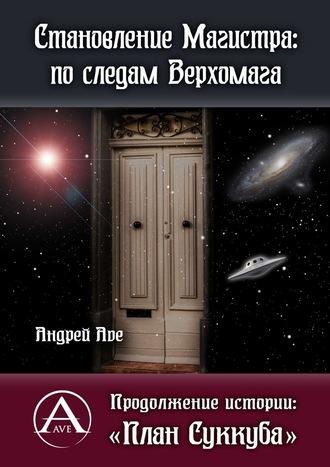 Андрей Ave, Становление Магистра: последам Верхомага. Продолжение истории: «План Суккуба»