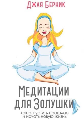 Джая Берник, Медитации для Золушки. Как отпустить прошлое иначать новую жизнь?