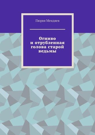 Пюрвя Мендяев, Огниво иотрубленная голова старой ведьмы