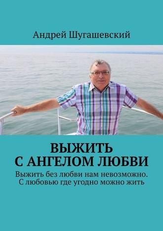 Андрей Шугашевский, Выжить сангелом любви