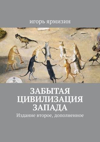 Игорь Ярмизин, Забытая цивилизация Запада. Издание второе, дополненное