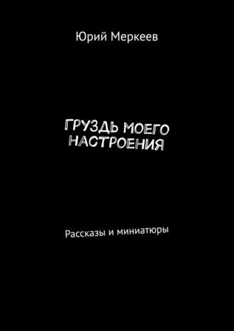 Юрий Меркеев, ГруЗдь моего настроения. Рассказы иминиатюры