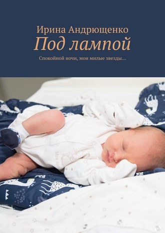 Ирина Андрющенко, Под лампой. Спокойной ночи, мои милые звезды…