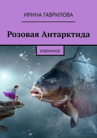 Ирина Гаврилова, Розовая Антарктида. Избранное