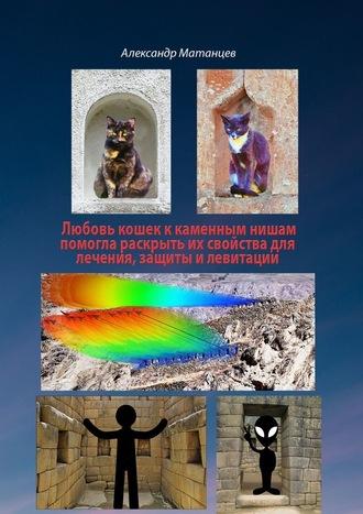 Александр Матанцев, Любовь кошек ккаменных нишам помогла раскрыть их свойства для лечения, защиты илевитации