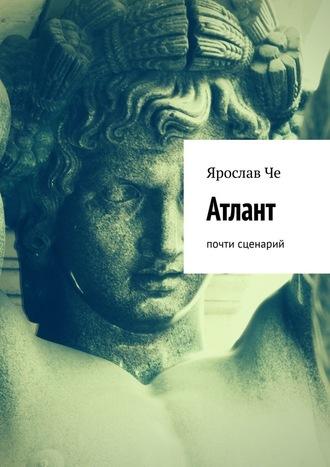 Ярослав Че, Атлант. Почти сценарий