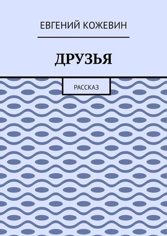 Евгений Кожевин, Друзья. Рассказ