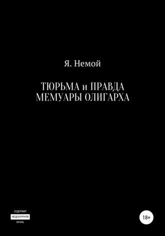 Я. Немой, Тюрьма и Правда. Мемуары Олигарха