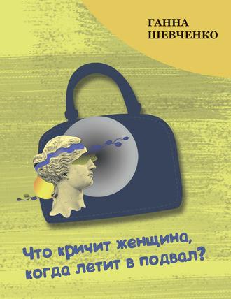 Ганна Шевченко, Что кричит женщина, когда летит в подвал?