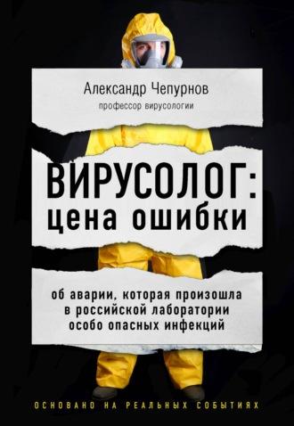 Александр Чепурнов, Вирусолог: цена ошибки